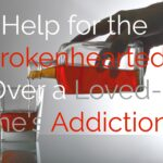Help For the Heartbroken Over A Loved One's Addiction
