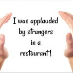 I was applauded by strangers in a restaurant!