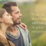 How to Maintain Self-respect in Your Relationships