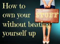 How to Own Your Stuff Without Beating Yourself Up