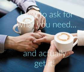How to ask for what you need…and actually get it!